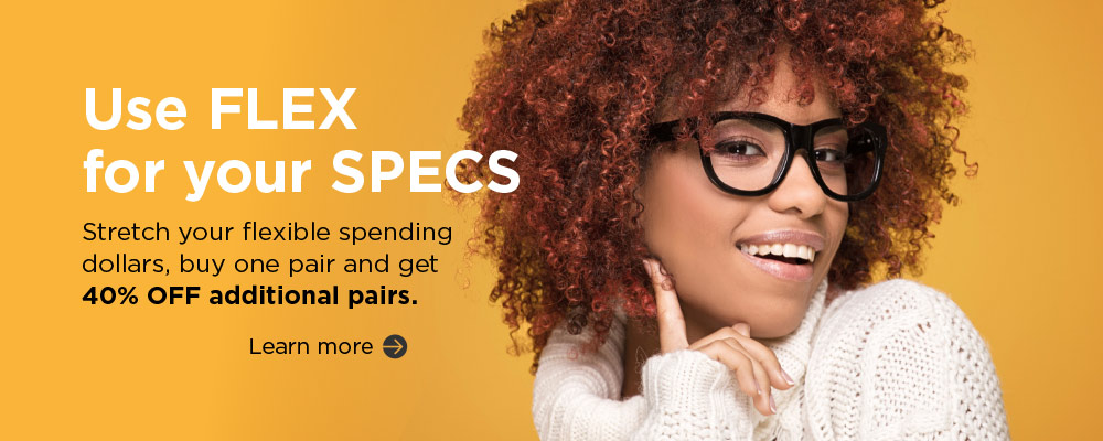 Use FLEX for your SPECS. Stretch your flexible spending dollars, buy one pair and get 40% OFF additional pairs. Learn more.