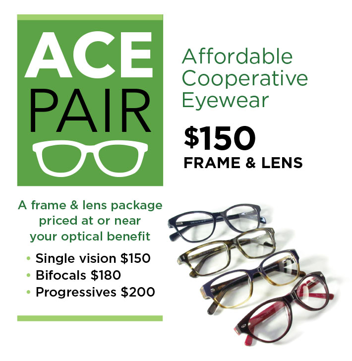 ACE Pair - Affordable Cooperative Eyewear, A frame & lens package priced at or near your optical benefit. Single vision $150, Bifocals $180, Progressives $200